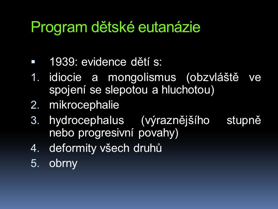 Program dětské eutanázie  1939: evidence dětí s: 1. idiocie a mongolismus (obzvláště ve spojení se slepotou a hluchotou) 2. mikrocephalie 3. hydrocep