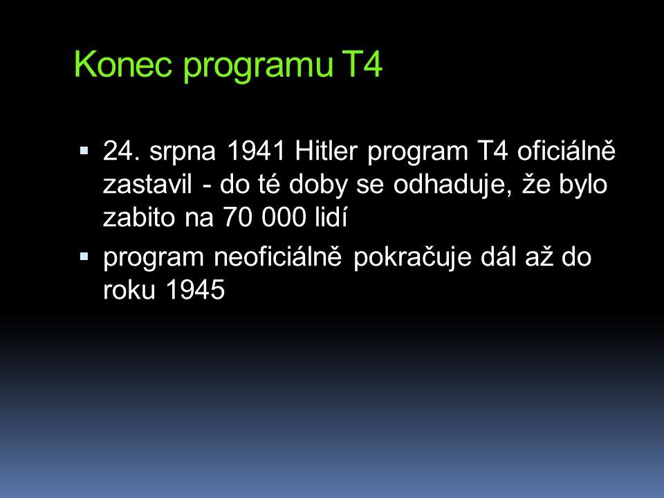 Konec programu T4  24. srpna 1941 Hitler program T4 oficiálně zastavil - do té doby se odhaduje, že bylo zabito na 70 000 lidí  program neoficiálně