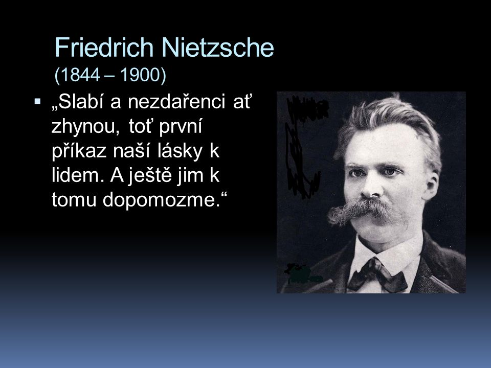 """Friedrich Nietzsche (1844 – 1900)  """"Slabí a nezdařenci ať zhynou, toť první příkaz naší lásky k lidem. A ještě jim k tomu dopomozme."""""""