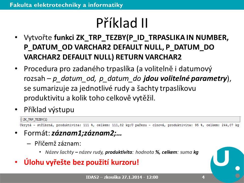 Příklad II Vytvořte funkci ZK_TRP_TEZBY(P_ID_TRPASLIKA IN NUMBER, P_DATUM_OD VARCHAR2 DEFAULT NULL, P_DATUM_DO VARCHAR2 DEFAULT NULL) RETURN VARCHAR2 Procedura pro zadaného trpaslíka (a volitelně i datumový rozsah – p_datum_od, p_datum_do jdou volitelné parametry), se sumarizuje za jednotlivé rudy a šachty trpaslíkovu produktivitu a kolik toho celkově vytěžil.