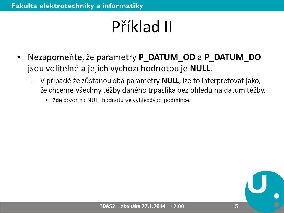 Příklad II Nezapomeňte, že parametry P_DATUM_OD a P_DATUM_DO jsou volitelné a jejich výchozí hodnotou je NULL. – V případě že zůstanou oba parametry N