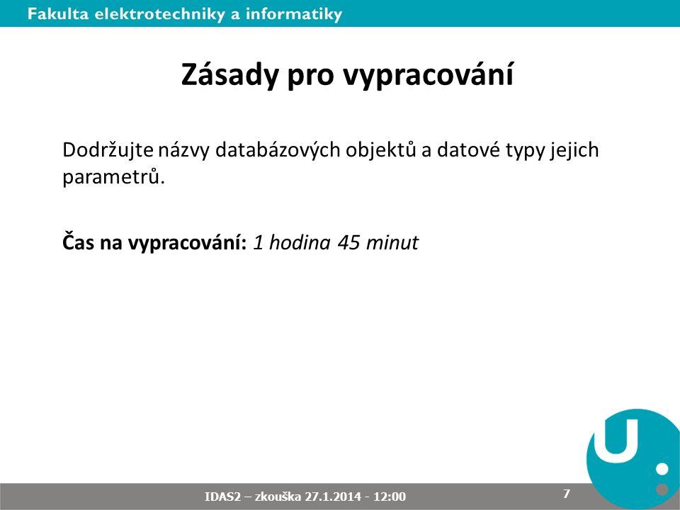 Zásady pro vypracování Dodržujte názvy databázových objektů a datové typy jejich parametrů. Čas na vypracování: 1 hodina 45 minut IDAS2 – zkouška 27.1