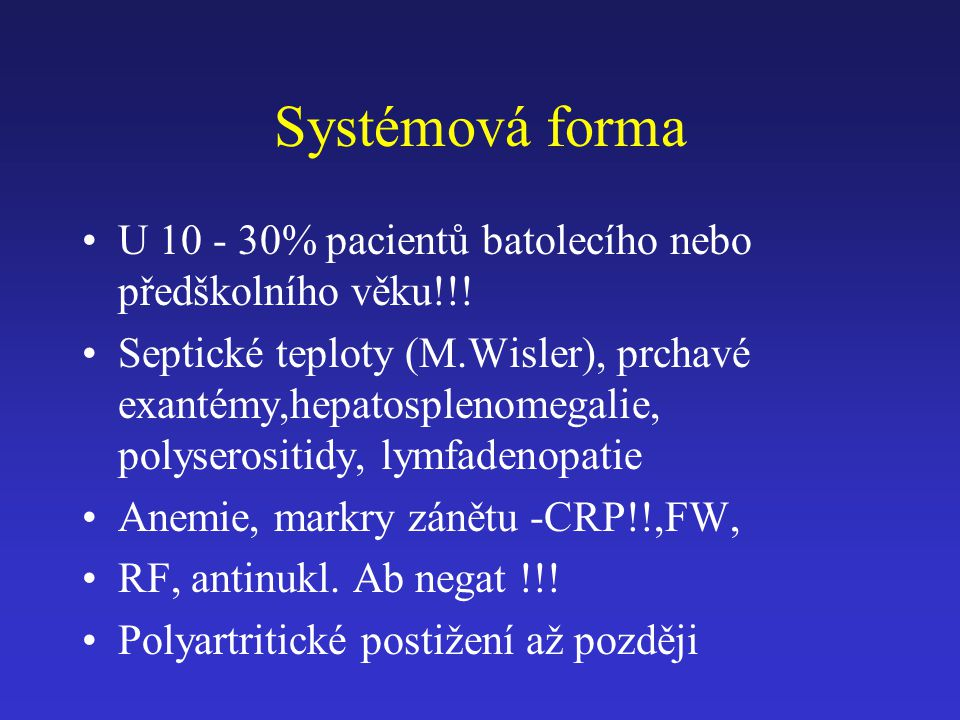 Systémová forma U 10 - 30% pacientů batolecího nebo předškolního věku!!! Septické teploty (M.Wisler), prchavé exantémy,hepatosplenomegalie, polyserosi