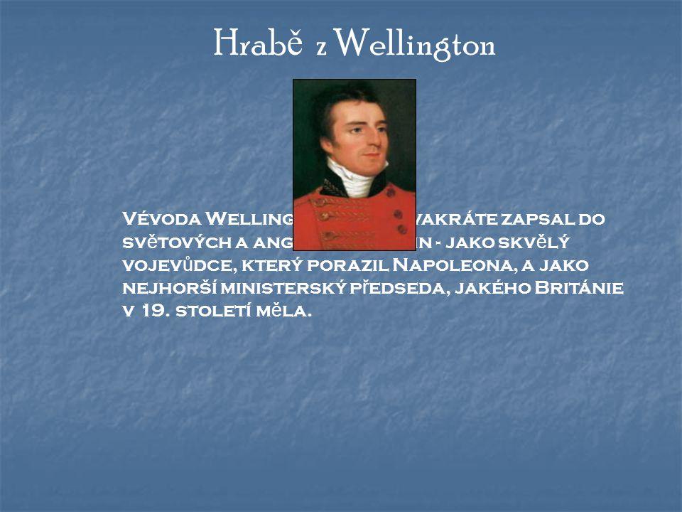Hrab ě z Wellington Vévoda Wellington se po dvakráte zapsal do sv ě tových a anglických d ě jin - jako skv ě lý vojev ů dce, který porazil Napoleona, a jako nejhorší ministerský p ř edseda, jakého Británie v 19.