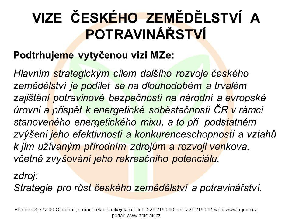 Blanická 3, 772 00 Olomouc, e-mail: sekretariat@akcr.cz tel.: 224 215 946 fax.: 224 215 944 web: www.agrocr.cz, portál: www.apic-ak.cz VIZE ČESKÉHO ZEMĚDĚLSTVÍ A POTRAVINÁŘSTVÍ Podtrhujeme vytyčenou vizi MZe: Hlavním strategickým cílem dalšího rozvoje českého zemědělství je podílet se na dlouhodobém a trvalém zajištění potravinové bezpečnosti na národní a evropské úrovni a přispět k energetické soběstačnosti ČR v rámci stanoveného energetického mixu, a to při podstatném zvýšení jeho efektivnosti a konkurenceschopnosti a vztahů k jím užívaným přírodním zdrojům a rozvoji venkova, včetně zvyšování jeho rekreačního potenciálu.