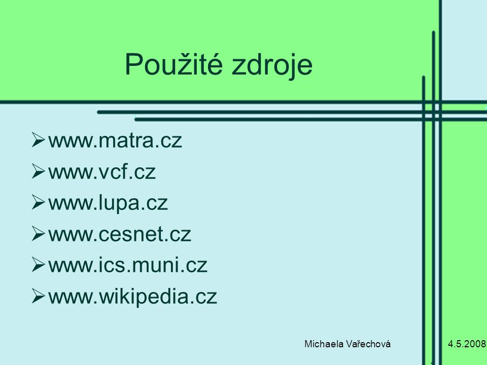 4.5.2008Michaela Vařechová Použité zdroje  www.matra.cz  www.vcf.cz  www.lupa.cz  www.cesnet.cz  www.ics.muni.cz  www.wikipedia.cz