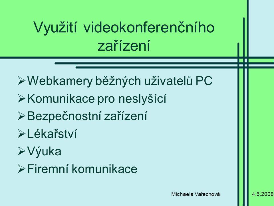 4.5.2008Michaela Vařechová Využití videokonferenčního zařízení  Webkamery běžných uživatelů PC  Komunikace pro neslyšící  Bezpečnostní zařízení  Lékařství  Výuka  Firemní komunikace