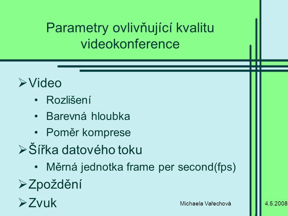 4.5.2008Michaela Vařechová Parametry ovlivňující kvalitu videokonference  Video Rozlišení Barevná hloubka Poměr komprese  Šířka datového toku Měrná jednotka frame per second(fps)  Zpoždění  Zvuk