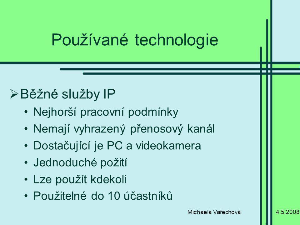 4.5.2008Michaela Vařechová Používané technologie  Běžné služby IP Nejhorší pracovní podmínky Nemají vyhrazený přenosový kanál Dostačující je PC a videokamera Jednoduché požití Lze použít kdekoli Použitelné do 10 účastníků