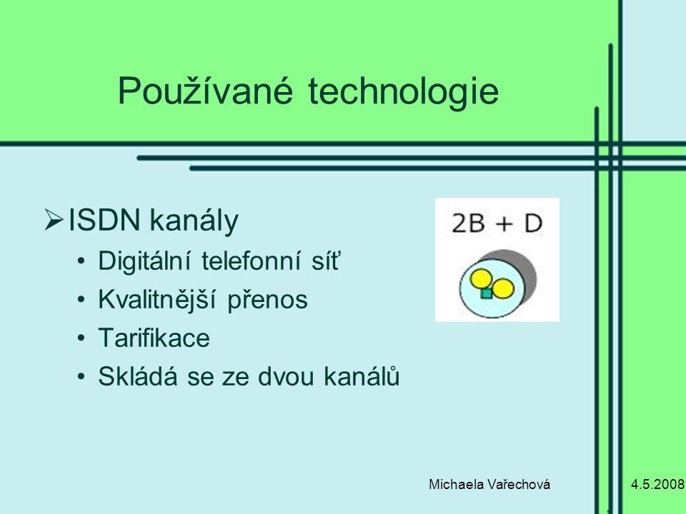 4.5.2008Michaela Vařechová Používané technologie  ISDN kanály Digitální telefonní síť Kvalitnější přenos Tarifikace Skládá se ze dvou kanálů