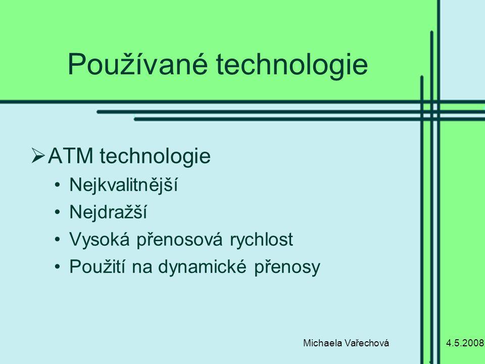 4.5.2008Michaela Vařechová Používané technologie  ATM technologie Nejkvalitnější Nejdražší Vysoká přenosová rychlost Použití na dynamické přenosy