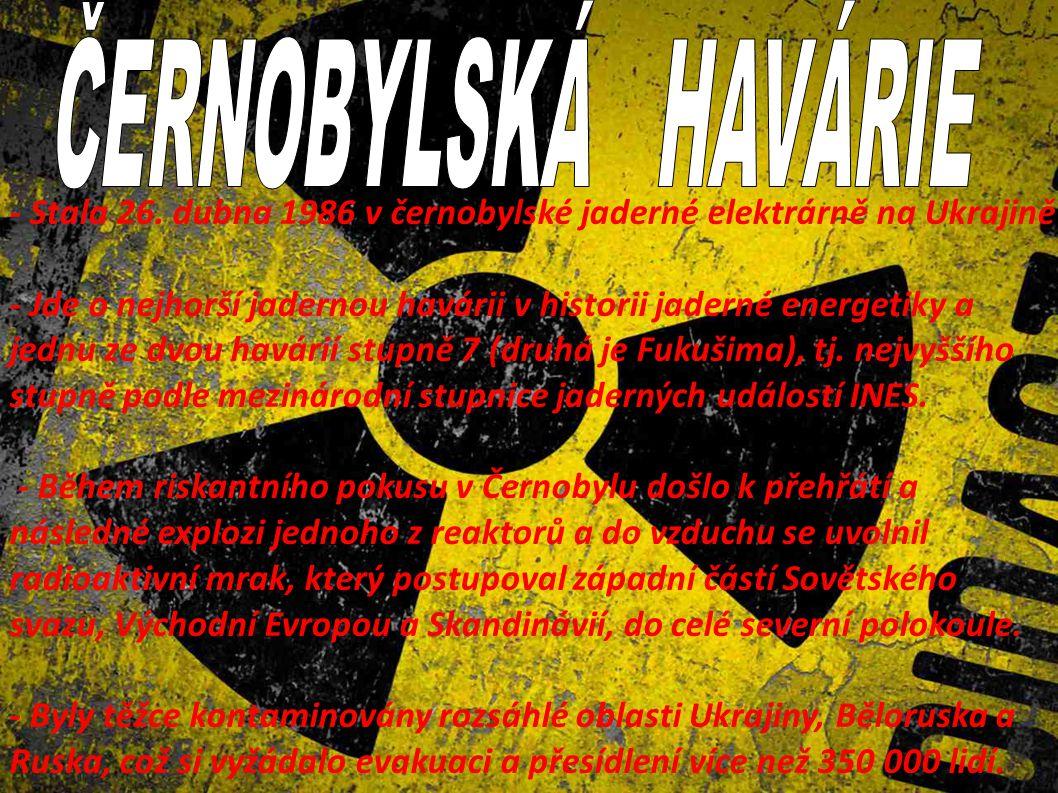 - Stala 26. dubna 1986 v černobylské jaderné elektrárně na Ukrajině - Jde o nejhorší jadernou havárii v historii jaderné energetiky a jednu ze dvou ha