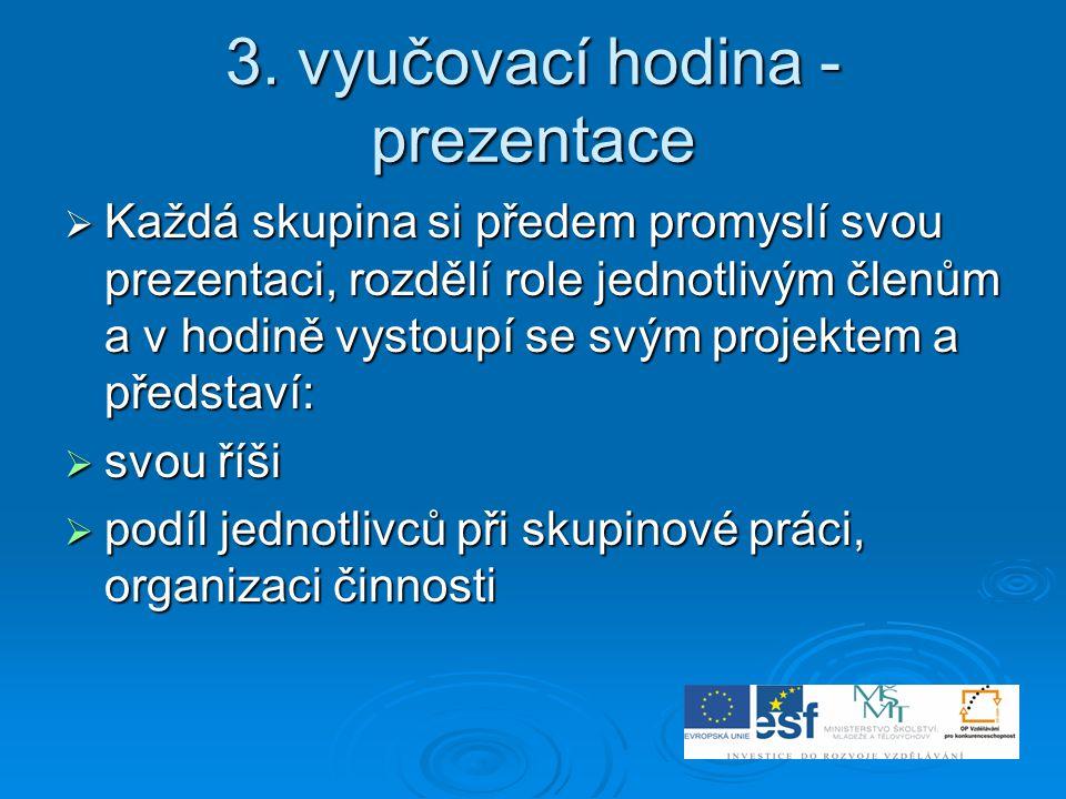 3. vyučovací hodina - prezentace  Každá skupina si předem promyslí svou prezentaci, rozdělí role jednotlivým členům a v hodině vystoupí se svým proje