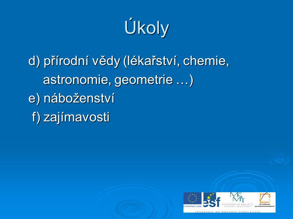 Úkoly d) přírodní vědy (lékařství, chemie, d) přírodní vědy (lékařství, chemie, astronomie, geometrie …) astronomie, geometrie …) e) náboženství e) ná