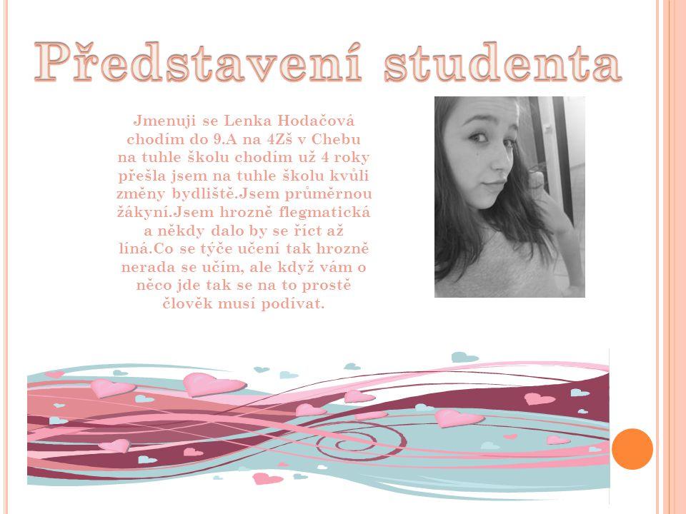 Jmenuji se Lenka Hodačová chodím do 9.A na 4Zš v Chebu na tuhle školu chodím už 4 roky přešla jsem na tuhle školu kvůli změny bydliště.Jsem průměrnou