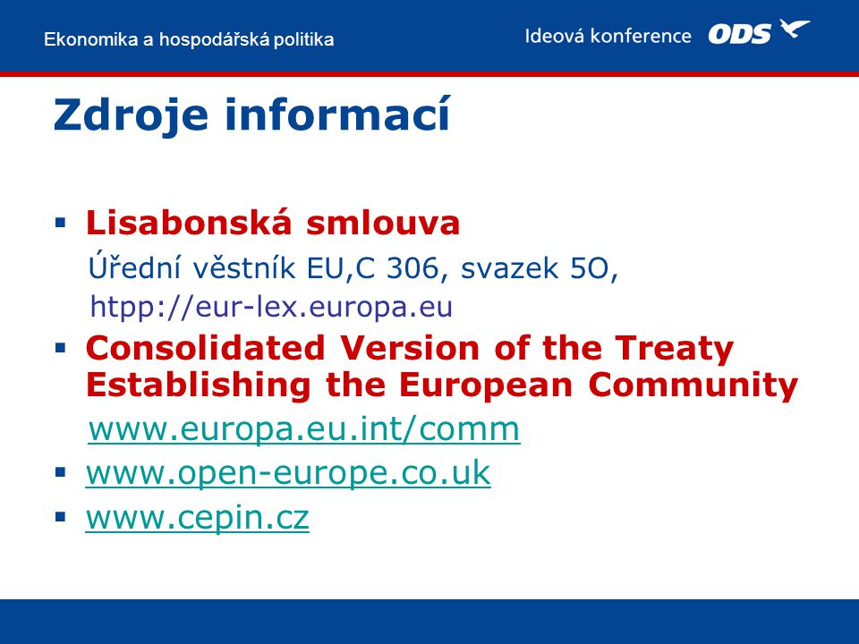 Ekonomika a hospodářská politika Zdroje informací  Lisabonská smlouva Úřední věstník EU,C 306, svazek 5O, htpp://eur-lex.europa.eu  Consolidated Version of the Treaty Establishing the European Community www.europa.eu.int/comm  www.open-europe.co.uk www.open-europe.co.uk  www.cepin.cz www.cepin.cz