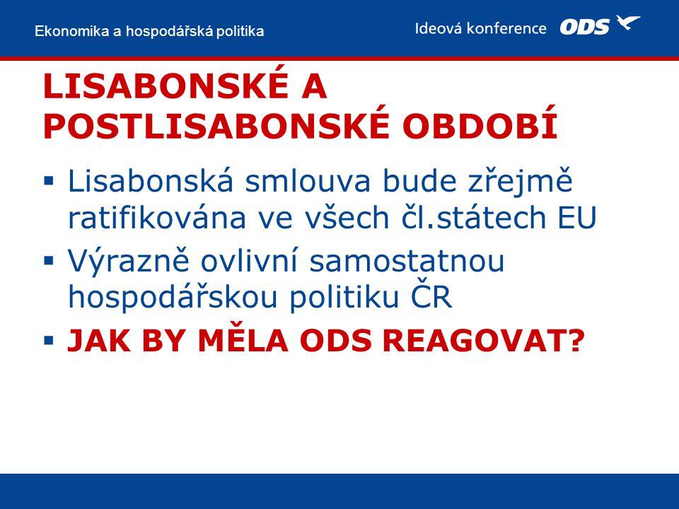 Ekonomika a hospodářská politika LISABONSKÉ A POSTLISABONSKÉ OBDOBÍ  Lisabonská smlouva bude zřejmě ratifikována ve všech čl.státech EU  Výrazně ovlivní samostatnou hospodářskou politiku ČR  JAK BY MĚLA ODS REAGOVAT?