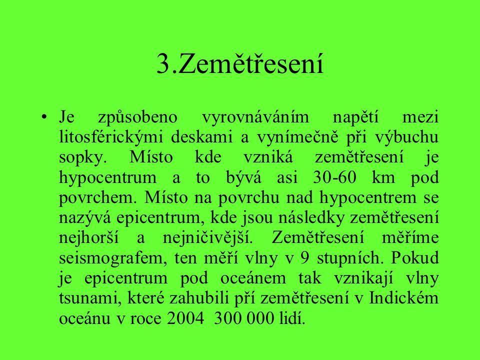 3.Zemětřesení Je způsobeno vyrovnáváním napětí mezi litosférickými deskami a vynímečně při výbuchu sopky.