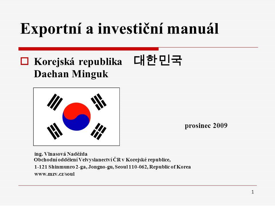 1 Exportní a investiční manuál  Korejská republika 대한민국 Daehan Minguk prosinec 2009 ing. Vlnasová Naděžda Obchodní oddělení Velvyslanectví ČR v Korej