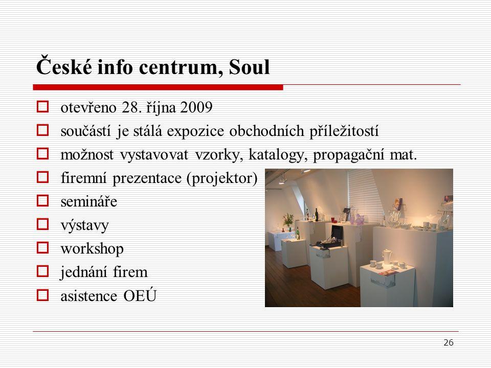 26 České info centrum, Soul  otevřeno 28. října 2009  součástí je stálá expozice obchodních příležitostí  možnost vystavovat vzorky, katalogy, prop