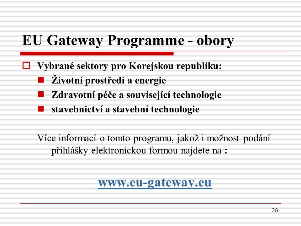 28 EU Gateway Programme - obory  Vybrané sektory pro Korejskou republiku: Životní prostředí a energie Zdravotní péče a související technologie stavebnictví a stavební technologie Více informací o tomto programu, jakož i možnost podání přihlášky elektronickou formou najdete na : www.eu-gateway.eu