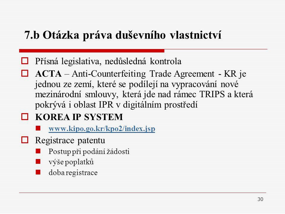 30 7.b Otázka práva duševního vlastnictví  Přísná legislativa, nedůsledná kontrola  ACTA – Anti-Counterfeiting Trade Agreement - KR je jednou ze zemí, které se podílejí na vypracování nové mezinárodní smlouvy, která jde nad rámec TRIPS a která pokrývá i oblast IPR v digitálním prostředí  KOREA IP SYSTEM www.kipo.go.kr/kpo2/index.jsp  Registrace patentu Postup při podání žádosti výše poplatků doba registrace