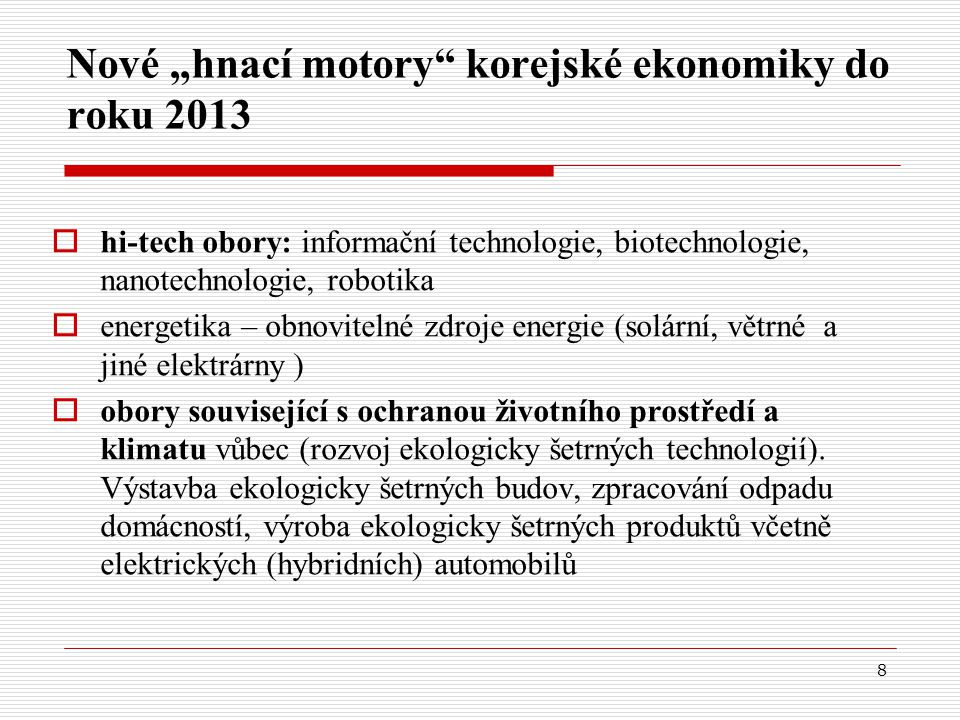 """8 Nové """"hnací motory korejské ekonomiky do roku 2013  hi-tech obory: informační technologie, biotechnologie, nanotechnologie, robotika  energetika – obnovitelné zdroje energie (solární, větrné a jiné elektrárny )  obory související s ochranou životního prostředí a klimatu vůbec (rozvoj ekologicky šetrných technologií)."""