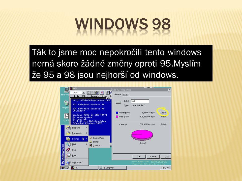 Ták to jsme moc nepokročili tento windows nemá skoro žádné změny oproti 95.Myslím že 95 a 98 jsou nejhorší od windows.