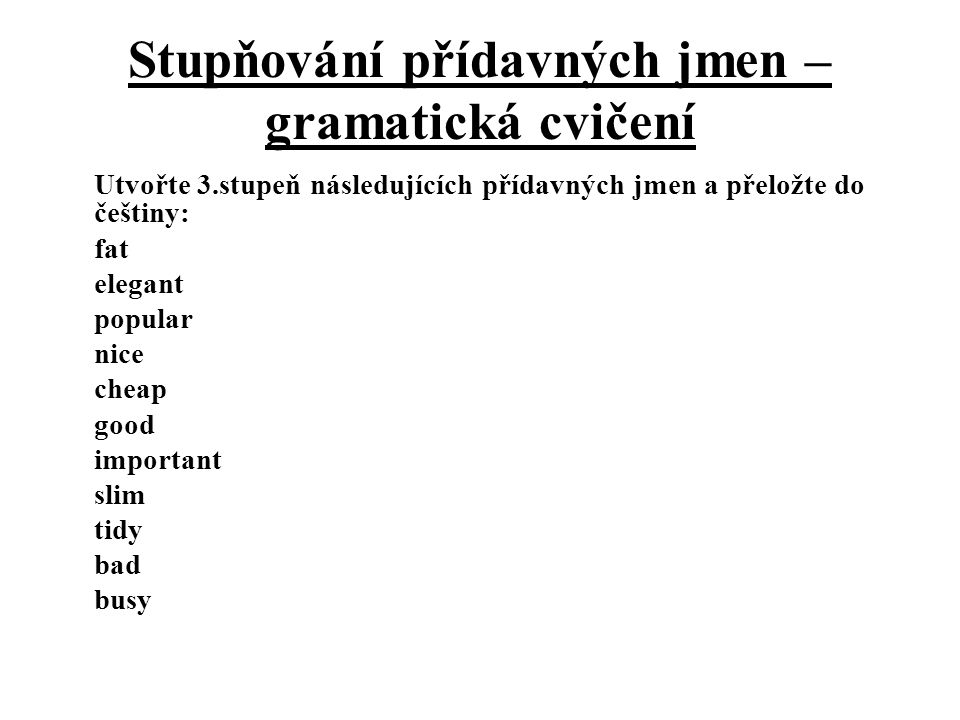Stupňování přídavných jmen – gramatická cvičení Utvořte 3.stupeň následujících přídavných jmen a přeložte do češtiny: fat elegant popular nice cheap g