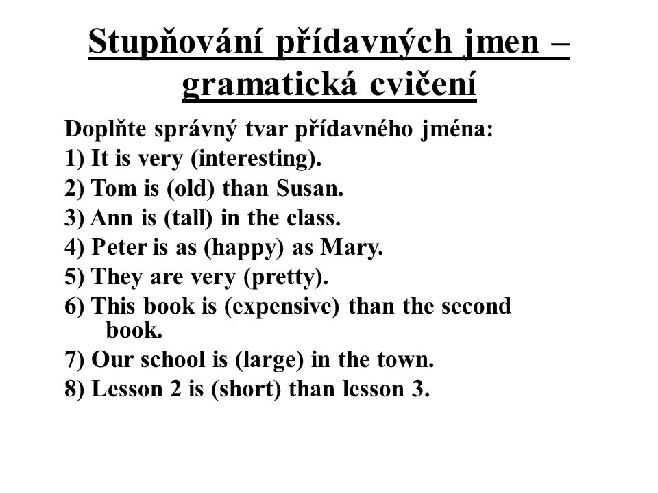 Stupňování přídavných jmen – gramatická cvičení Doplňte správný tvar přídavného jména: 1) It is very (interesting). 2) Tom is (old) than Susan. 3) Ann