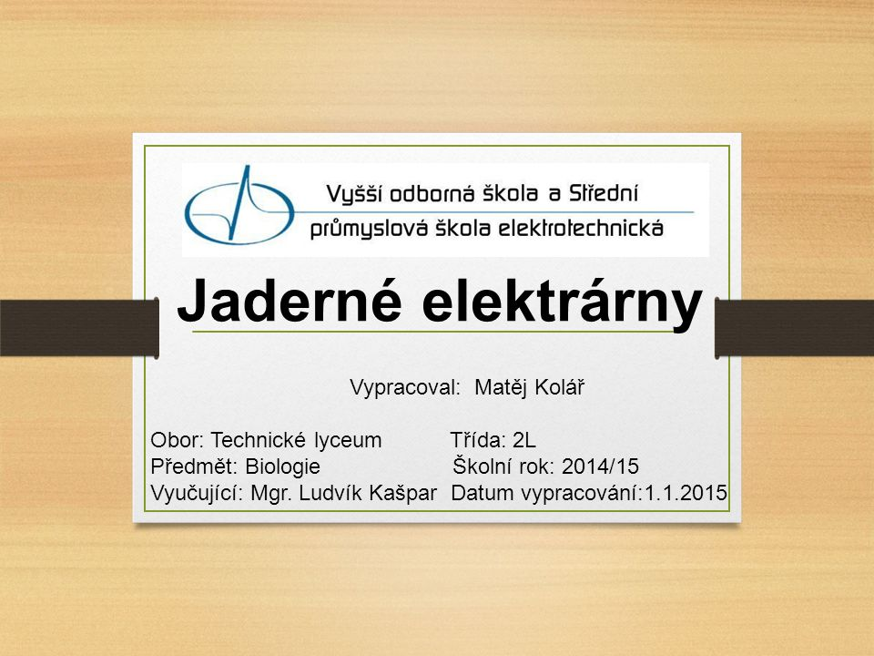 Jaderné elektrárny Vypracoval: Matěj Kolář Obor: Technické lyceum Třída: 2L Předmět: Biologie Školní rok: 2014/15 Vyučující: Mgr.