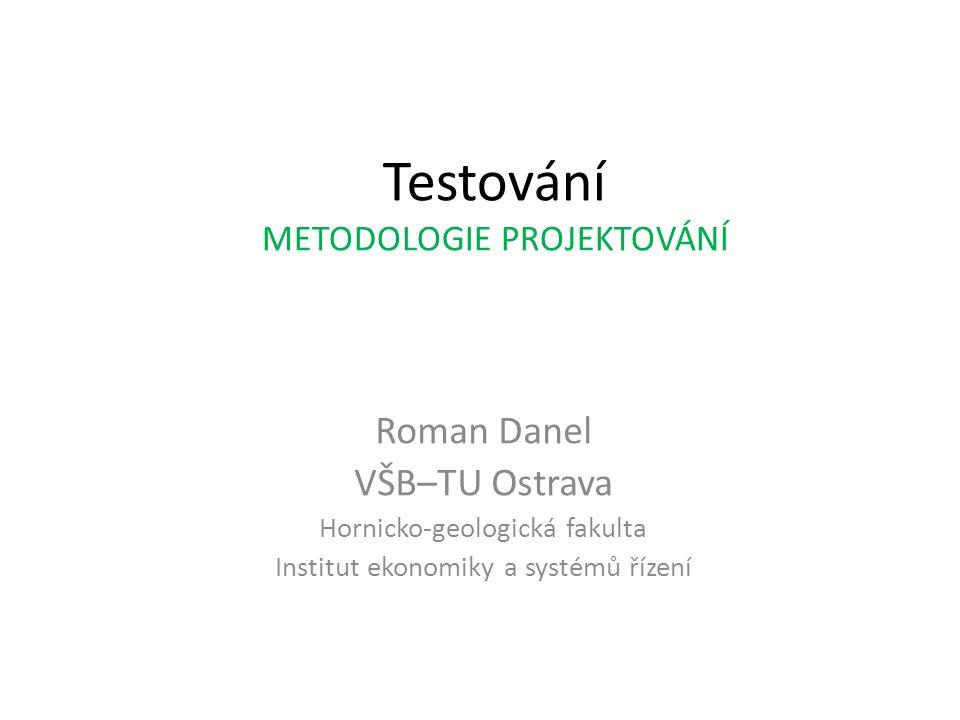 Testování METODOLOGIE PROJEKTOVÁNÍ Roman Danel VŠB–TU Ostrava Hornicko-geologická fakulta Institut ekonomiky a systémů řízení