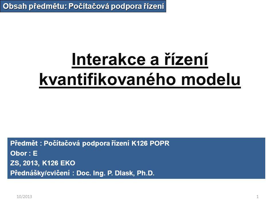 10/20131 Interakce a řízení kvantifikovaného modelu Obsah předmětu: Počítačová podpora řízení Předmět : Počítačová podpora řízení K126 POPR Obor : E ZS, 2013, K126 EKO Přednášky/cvičení : Doc.