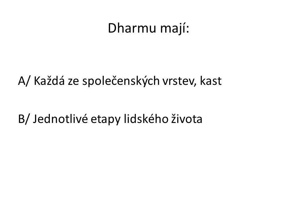 Dharmu mají: A/ Každá ze společenských vrstev, kast B/ Jednotlivé etapy lidského života