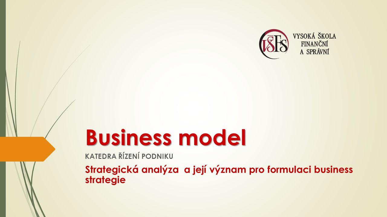 Business model KATEDRA ŘÍZENÍ PODNIKU Strategická analýza a její význam pro formulaci business strategie