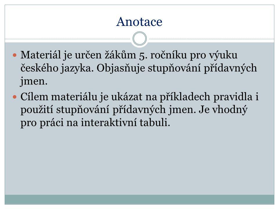 Anotace Materiál je určen žákům 5. ročníku pro výuku českého jazyka. Objasňuje stupňování přídavných jmen. Cílem materiálu je ukázat na příkladech pra