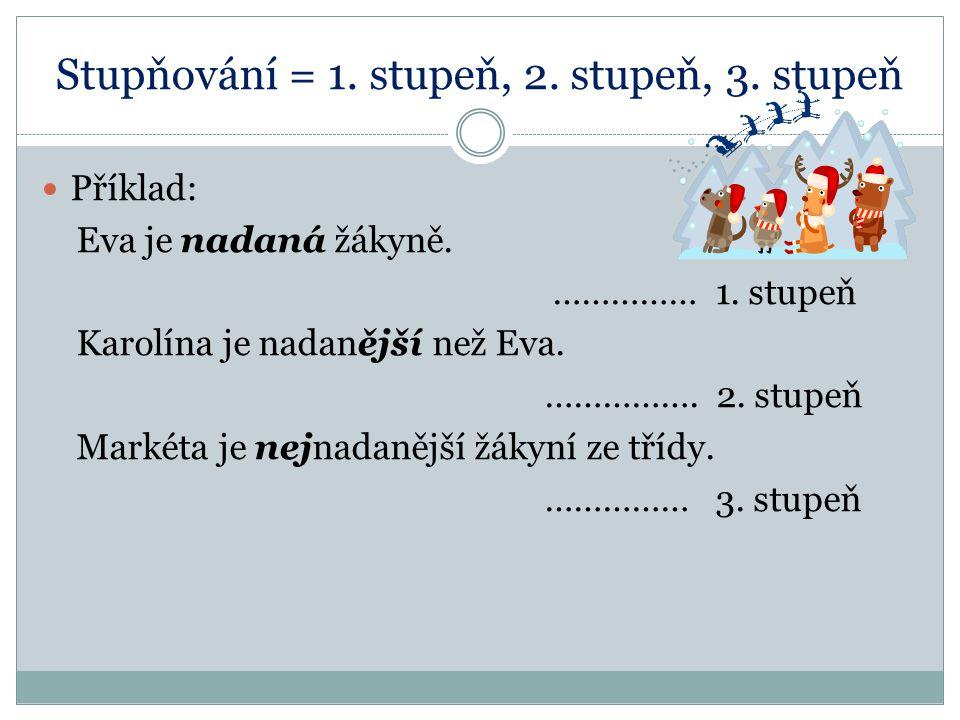 Stupňování = 1. stupeň, 2. stupeň, 3. stupeň Příklad: Eva je nadaná žákyně. …………… 1. stupeň Karolína je nadanější než Eva. ……………. 2. stupeň Markéta je