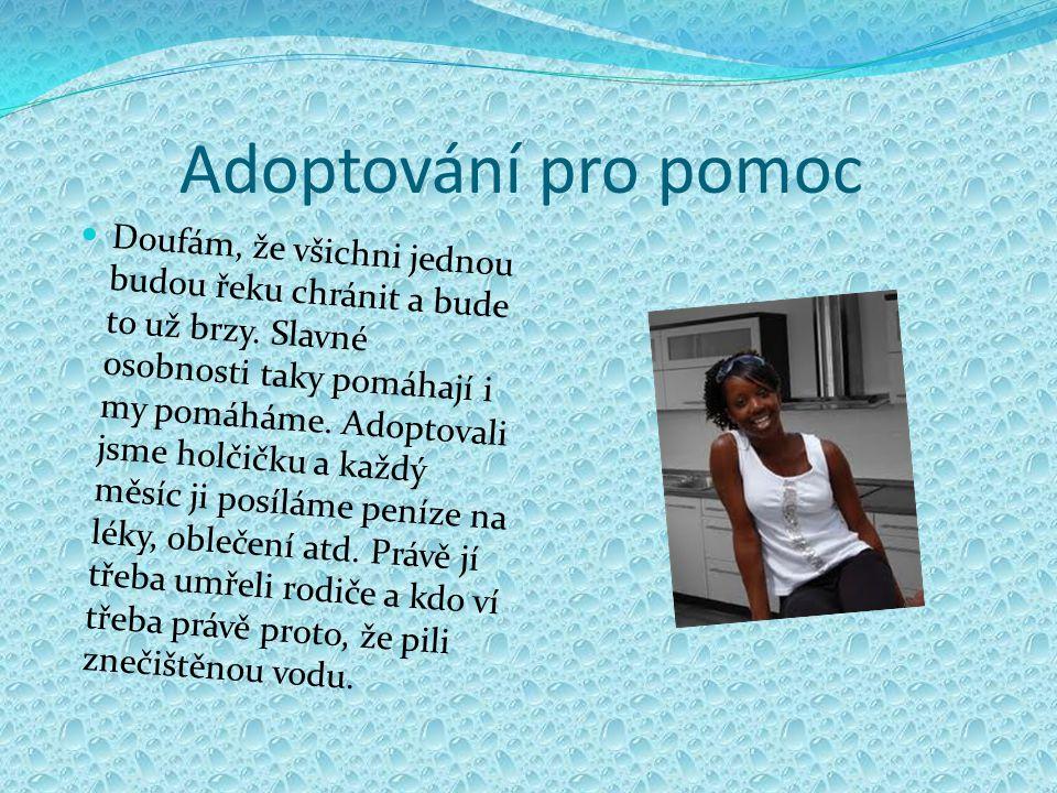 Adoptování pro pomoc Doufám, že všichni jednou budou řeku chránit a bude to už brzy. Slavné osobnosti taky pomáhají i my pomáháme. Adoptovali jsme hol