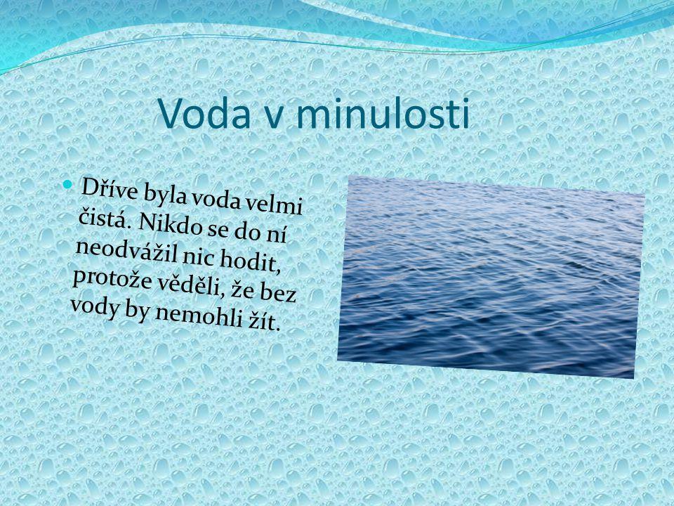 Voda v minulosti Dříve byla voda velmi čistá. Nikdo se do ní neodvážil nic hodit, protože věděli, že bez vody by nemohli žít.