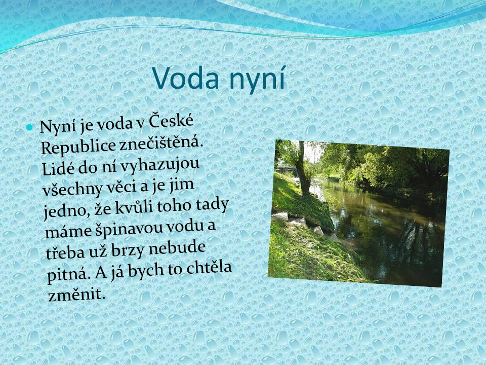 Voda nyní Nyní je voda v České Republice znečištěná. Lidé do ní vyhazujou všechny věci a je jim jedno, že kvůli toho tady máme špinavou vodu a třeba u