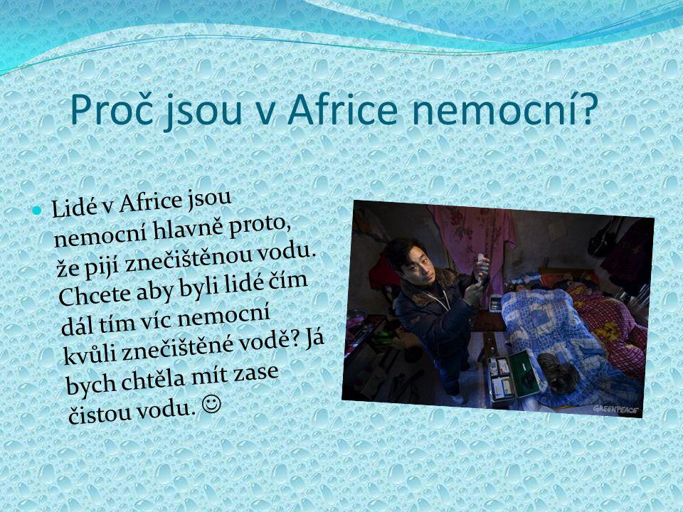 Proč jsou v Africe nemocní? Lidé v Africe jsou nemocní hlavně proto, že pijí znečištěnou vodu. Chcete aby byli lidé čím dál tím víc nemocní kvůli zneč