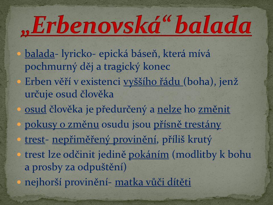 balada- lyricko- epická báseň, která mívá pochmurný děj a tragický konec Erben věří v existenci vyššího řádu (boha), jenž určuje osud člověka osud člo