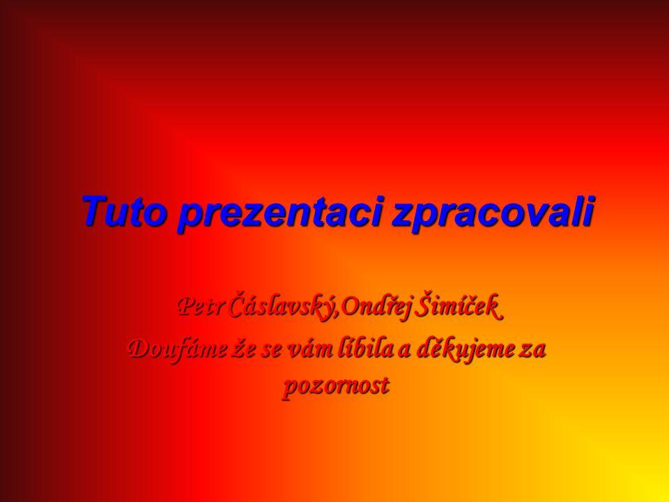 Tuto prezentaci zpracovali Petr Čáslavský,Ondřej Šimíček Doufáme že se vám líbila a děkujeme za pozornost