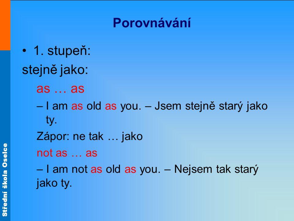 Střední škola Oselce Porovnávání 1. stupeň: stejně jako: as … as –I am as old as you.
