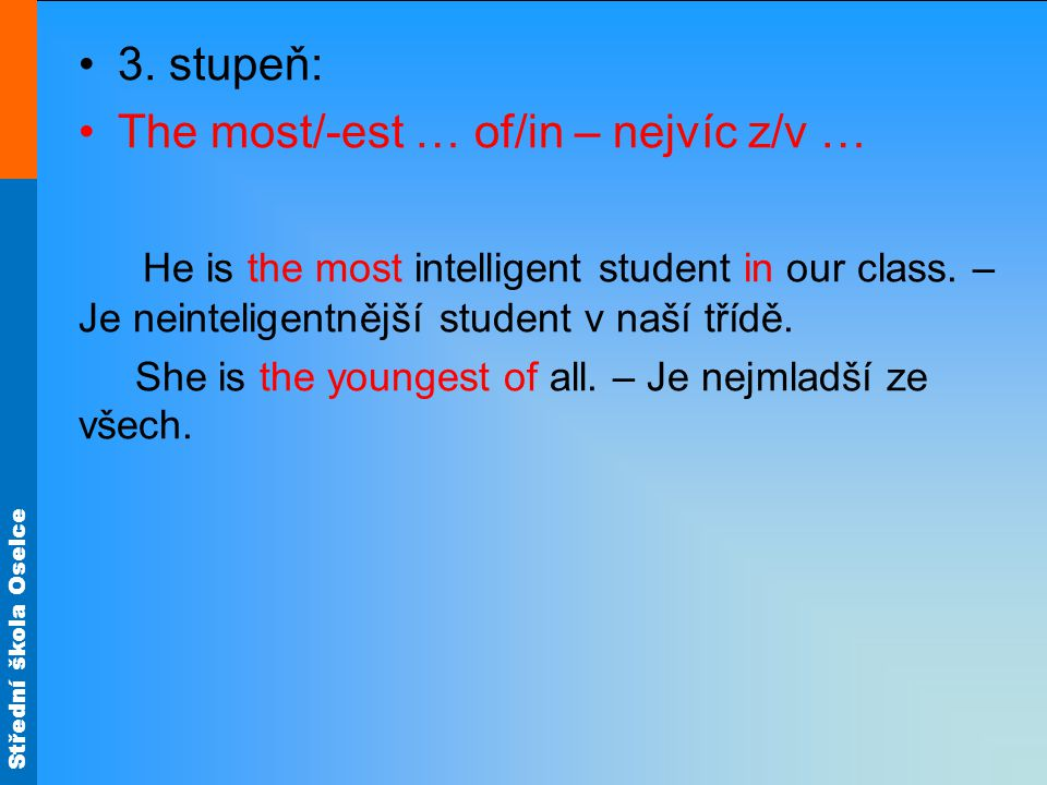 Střední škola Oselce 3. stupeň: The most/-est … of/in – nejvíc z/v … He is the most intelligent student in our class. – Je neinteligentnější student v