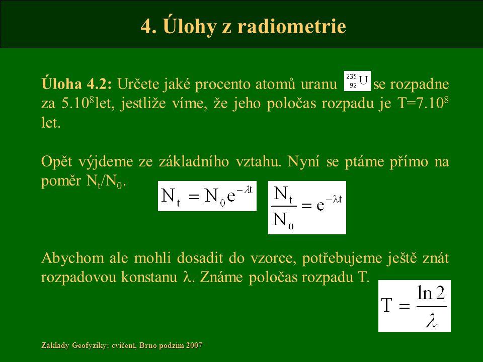 4. Úlohy z radiometrie Základy Geofyziky: cvičení, Brno podzim 2007 Úloha 4.2: Určete jaké procento atomů uranu se rozpadne za 5.10 8 let, jestliže ví