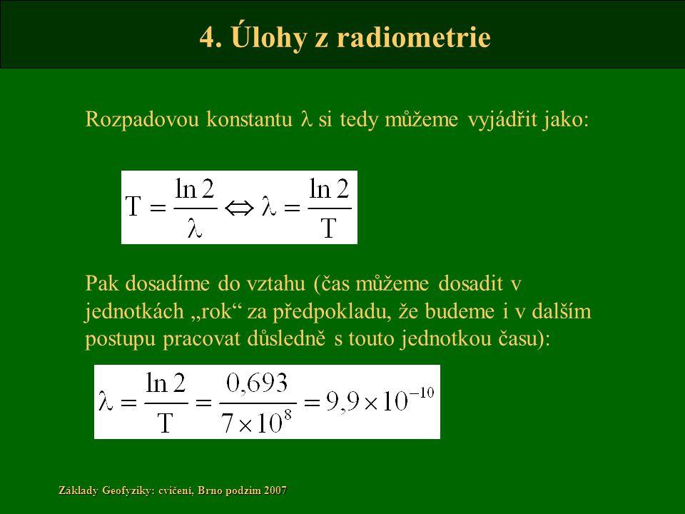 4. Úlohy z radiometrie Základy Geofyziky: cvičení, Brno podzim 2007 Rozpadovou konstantu l si tedy můžeme vyjádřit jako: Pak dosadíme do vztahu (čas m