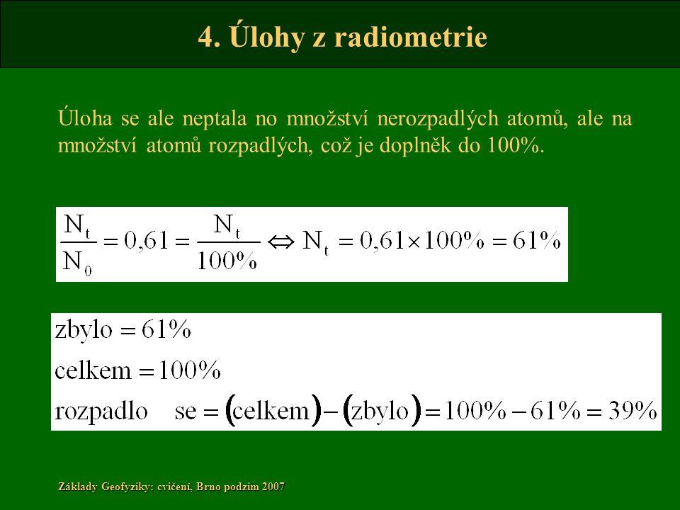 4. Úlohy z radiometrie Základy Geofyziky: cvičení, Brno podzim 2007 Úloha se ale neptala no množství nerozpadlých atomů, ale na množství atomů rozpadl