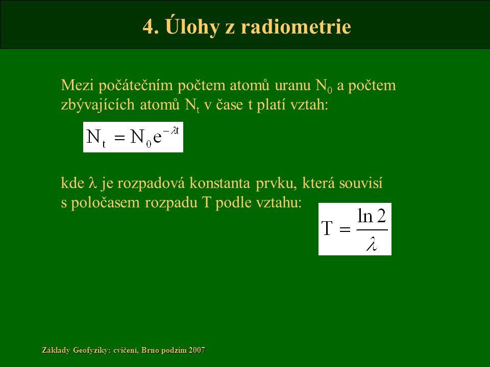 4. Úlohy z radiometrie Základy Geofyziky: cvičení, Brno podzim 2007 Mezi počátečním počtem atomů uranu N 0 a počtem zbývajících atomů N t v čase t pla