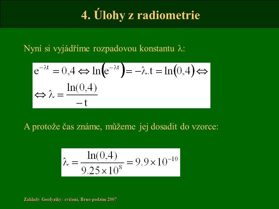 4. Úlohy z radiometrie Základy Geofyziky: cvičení, Brno podzim 2007 Nyní si vyjádříme rozpadovou konstantu l : A protože čas známe, můžeme jej dosadit